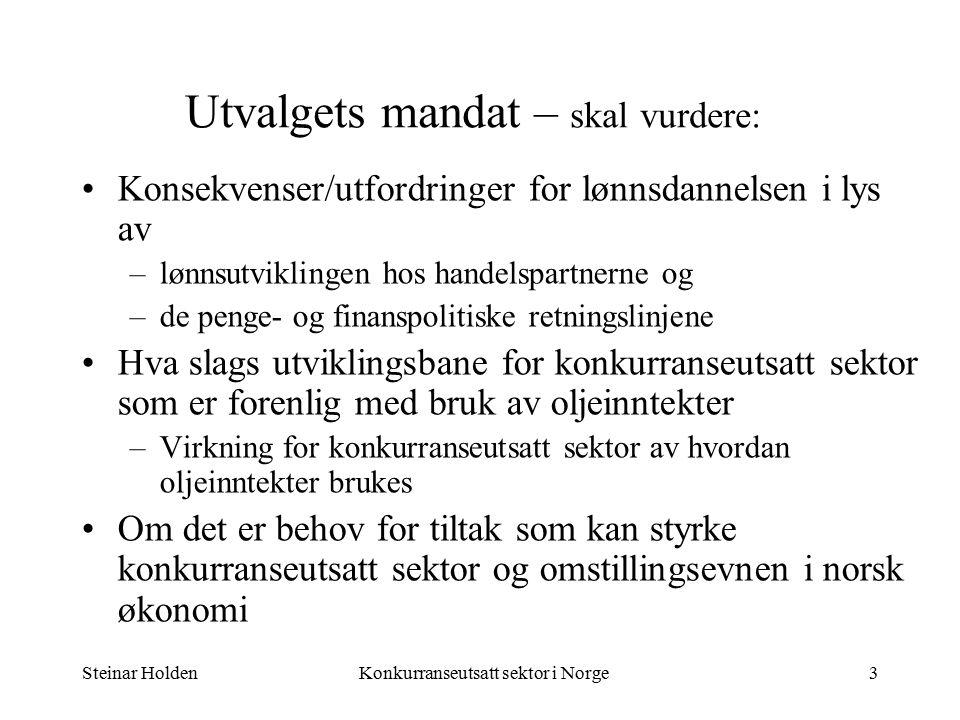 Steinar HoldenKonkurranseutsatt sektor i Norge3 Utvalgets mandat – skal vurdere: Konsekvenser/utfordringer for lønnsdannelsen i lys av –lønnsutviklingen hos handelspartnerne og –de penge- og finanspolitiske retningslinjene Hva slags utviklingsbane for konkurranseutsatt sektor som er forenlig med bruk av oljeinntekter –Virkning for konkurranseutsatt sektor av hvordan oljeinntekter brukes Om det er behov for tiltak som kan styrke konkurranseutsatt sektor og omstillingsevnen i norsk økonomi