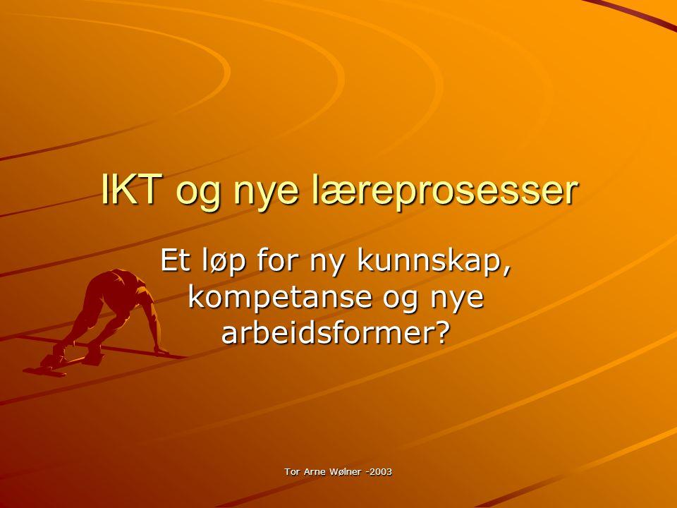Tor Arne Wølner -2003 IKT og nye læreprosesser Et løp for ny kunnskap, kompetanse og nye arbeidsformer?