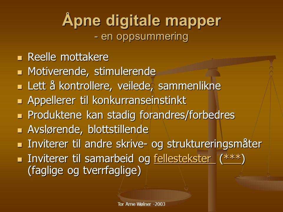 Tor Arne Wølner -2003 Åpne digitale mapper - en oppsummering Reelle mottakere Reelle mottakere Motiverende, stimulerende Motiverende, stimulerende Lett å kontrollere, veilede, sammenlikne Lett å kontrollere, veilede, sammenlikne Appellerer til konkurranseinstinkt Appellerer til konkurranseinstinkt Produktene kan stadig forandres/forbedres Produktene kan stadig forandres/forbedres Avslørende, blottstillende Avslørende, blottstillende Inviterer til andre skrive- og struktureringsmåter Inviterer til andre skrive- og struktureringsmåter Inviterer til samarbeid og fellestekster (***) (faglige og tverrfaglige) Inviterer til samarbeid og fellestekster (***) (faglige og tverrfaglige)fellestekster ***fellestekster ***