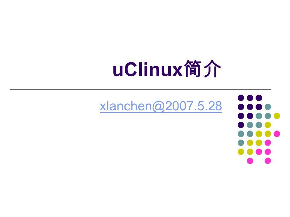 xlanchen@2007.5.28Embedded operating system 2 、 uClinux 对 NOMMU 的特殊处理 uClinux 系统对于内存的访问是直接的,所有 程序中访问的地址都是实际的物理地址。 它对地址的访问不需要经过 MMU ,而是直接送到 地址线上输出 操作系统对内存空间没有保护,各个进程实际 上共享一个运行空间 这是因为 uClinux 的进程没有独立的地址转换表 这实际上是很多嵌入式系统的特点。
