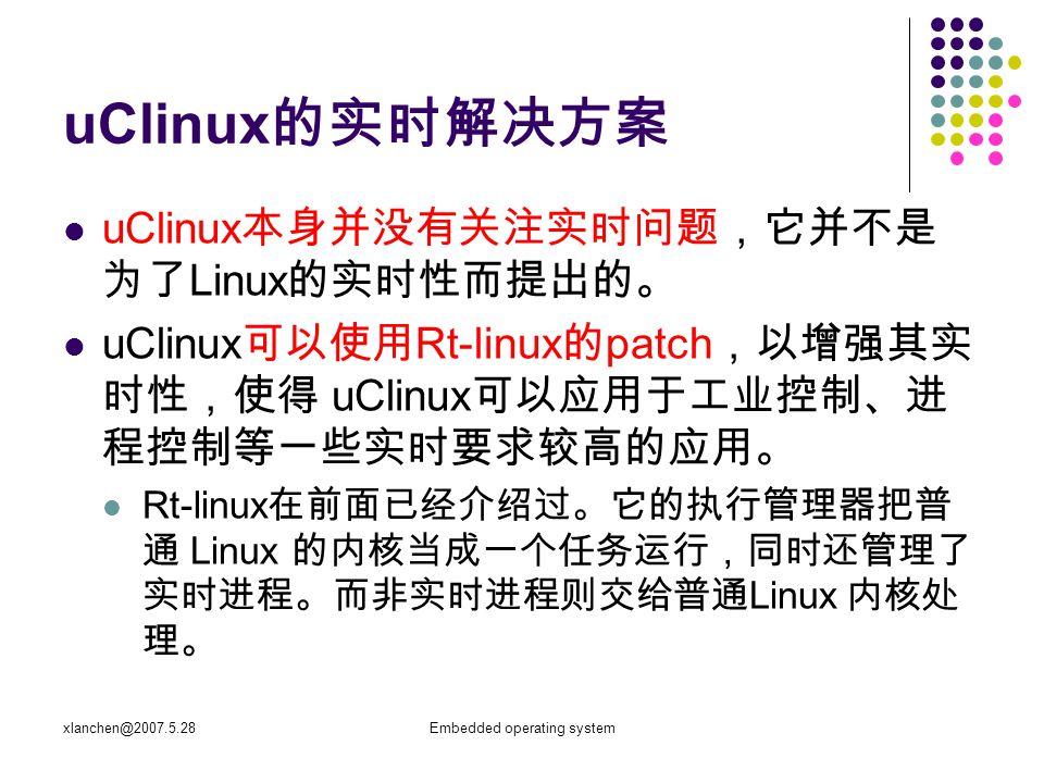 xlanchen@2007.5.28Embedded operating system uClinux 的实时解决方案 uClinux 本身并没有关注实时问题,它并不是 为了 Linux 的实时性而提出的。 uClinux 可以使用 Rt-linux 的 patch ,以增强其实 时性,使得 uCl