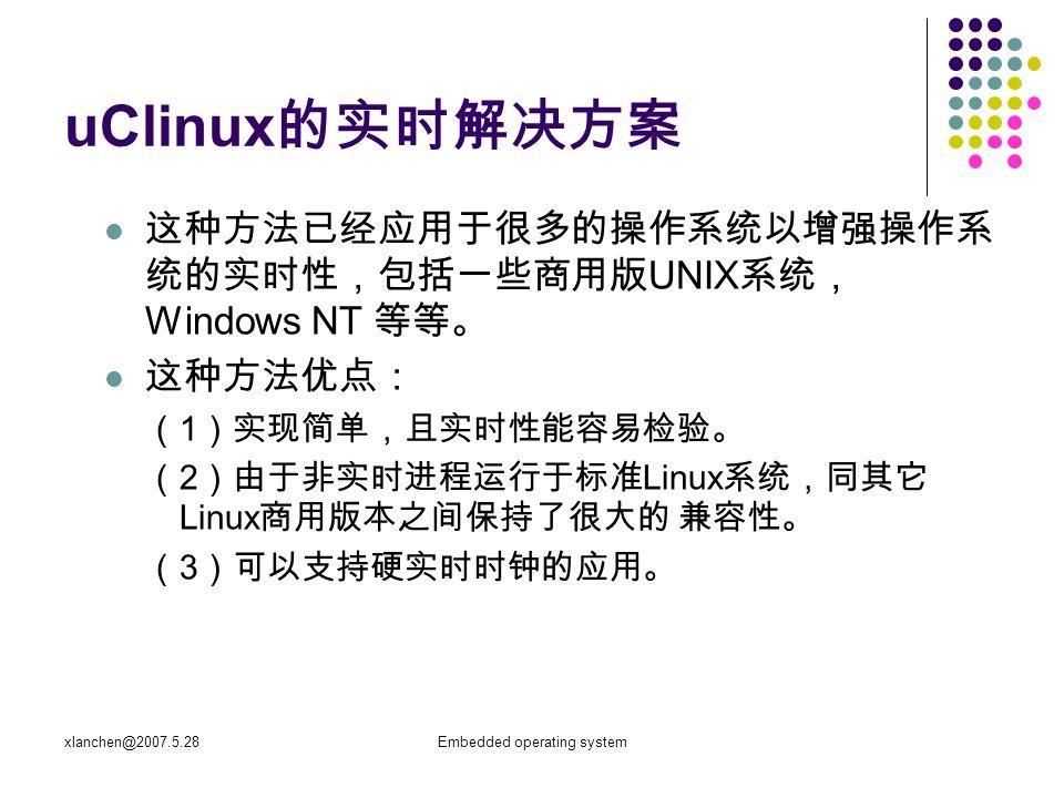 xlanchen@2007.5.28Embedded operating system uClinux 的实时解决方案 这种方法已经应用于很多的操作系统以增强操作系 统的实时性,包括一些商用版 UNIX 系统, Windows NT 等等。 这种方法优点: ( 1 )实现简单,且实时性能容易检验。 ( 2 )由于非实时进程运行于标准 Linux 系统,同其它 Linux 商用版本之间保持了很大的 兼容性。 ( 3 )可以支持硬实时时钟的应用。