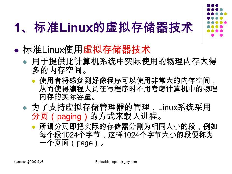 xlanchen@2007.5.28Embedded operating system 1 、标准 Linux 的虚拟存储器技术 标准 Linux 使用虚拟存储器技术 用于提供比计算机系统中实际使用的物理内存大得 多的内存空间。 使用者将感觉到好像程序可以使用非常大的内存空间, 从而使得编程人员在写程序时不用考虑计算机中的物理 内存的实际容量。 为了支持虚拟存储管理器的管理, Linux 系统采用 分页( paging )的方式来载入进程。 所谓分页即把实际的存储器分割为相同大小的段,例如 每个段 1024 个字节,这样 1024 个字节大小的段便称为 一个页面( page )。