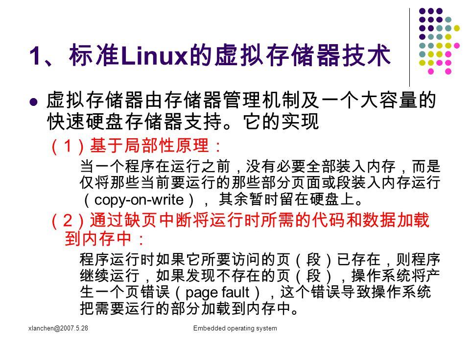 xlanchen@2007.5.28Embedded operating system 1 、标准 Linux 的虚拟存储器技术 虚拟存储器由存储器管理机制及一个大容量的 快速硬盘存储器支持。它的实现 ( 1 )基于局部性原理: 当一个程序在运行之前,没有必要全部装入内存,而是 仅将那些当前要运行的那些部分页面或段装入内存运行 ( copy-on-write ), 其余暂时留在硬盘上。 ( 2 )通过缺页中断将运行时所需的代码和数据加载 到内存中: 程序运行时如果它所要访问的页(段)已存在,则程序 继续运行,如果发现不存在的页(段),操作系统将产 生一个页错误( page fault ),这个错误导致操作系统 把需要运行的部分加载到内存中。