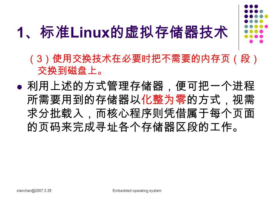 xlanchen@2007.5.28Embedded operating system 1 、标准 Linux 的虚拟存储器技术 ( 3 )使用交换技术在必要时把不需要的内存页(段) 交换到磁盘上。 利用上述的方式管理存储器,便可把一个进程 所需要用到的存储器以化整为零的方式,视需 求分批载入,而核心程序则凭借属于每个页面 的页码来完成寻址各个存储器区段的工作。