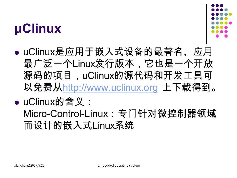 Embedded operating system μClinux uClinux 是应用于嵌入式设备的最著名、应用 最广泛一个 Linux 发行版本,它也是一个开放 源码的项目, uClinux 的源代码和开发工具可 以免费从 http://www.uclinux.org 上下载得到。 http://www.uclinux.org uClinux 的含义: Micro-Control-Linux :专门针对微控制器领域 而设计的嵌入式 Linux 系统