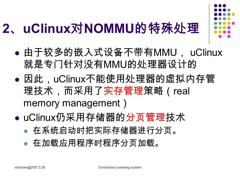 xlanchen@2007.5.28Embedded operating system 2 、 uClinux 对 NOMMU 的特殊处理 由于较多的嵌入式设备不带有 MMU , uClinux 就是专门针对没有 MMU 的处理器设计的 因此, uClinux 不能使用处理器的虚拟内存管 理技术,而采用了实存管理策略( real memory management ) uClinux 仍采用存储器的分页管理技术 在系统启动时把实际存储器进行分页。 在加载应用程序时程序分页加载。