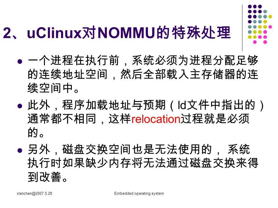 xlanchen@2007.5.28Embedded operating system 2 、 uClinux 对 NOMMU 的特殊处理 一个进程在执行前,系统必须为进程分配足够 的连续地址空间,然后全部载入主存储器的连 续空间中。 此外,程序加载地址与预期( ld 文件中指出的) 通常都不相同,这样 relocation 过程就是必须 的。 另外,磁盘交换空间也是无法使用的, 系统 执行时如果缺少内存将无法通过磁盘交换来得 到改善。