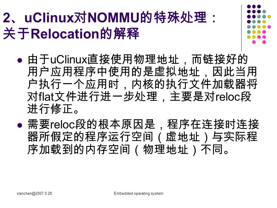 xlanchen@2007.5.28Embedded operating system 2 、 uClinux 对 NOMMU 的特殊处理: 关于 Relocation 的解释 由于 uClinux 直接使用物理地址,而链接好的 用户应用程序中使用的是虚拟地址,因此当用 户执行一个应用时,内核的执行文件加载器将 对 flat 文件进行进一步处理,主要是对 reloc 段 进行修正。 需要 reloc 段的根本原因是,程序在连接时连接 器所假定的程序运行空间(虚地址)与实际程 序加载到的内存空间(物理地址)不同。
