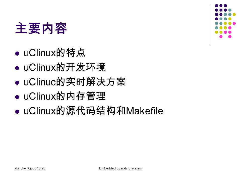 xlanchen@2007.5.28Embedded operating system 主要内容 uClinux 的特点 uClinux 的开发环境 uClinuc 的实时解决方案 uClinux 的内存管理 uClinux 的源代码结构和 Makefile
