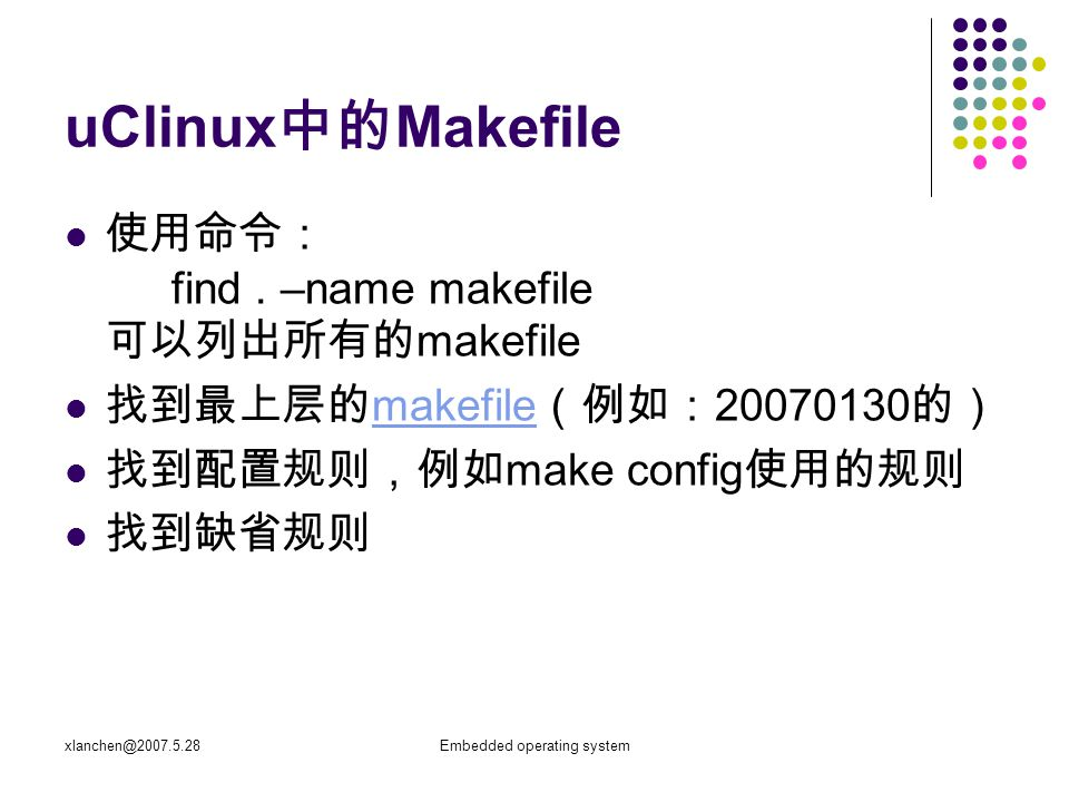 xlanchen@2007.5.28Embedded operating system uClinux 中的 Makefile 使用命令: find. –name makefile 可以列出所有的 makefile 找到最上层的 makefile (例如: 20070130 的) makefile