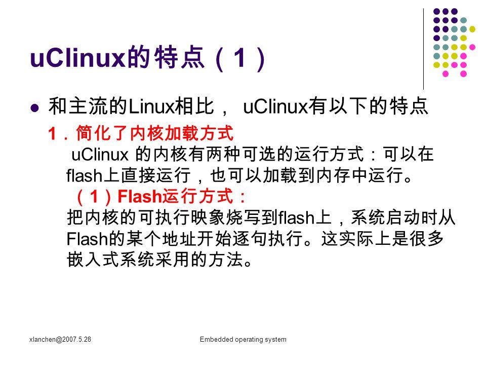 xlanchen@2007.5.28Embedded operating system uClinux 的特点( 1 ) ( 2 )内核加载方式: 把内核的压缩文件存放在 flash 上,系统启动时读取 压缩文件在内存里解压,然后开始执行,这种方式 相对复杂一些,但是运行速度可能更快( ram 的存 取速率要比 flash 高)。同时这也是标准 Linux 系统 采用的启动方式。