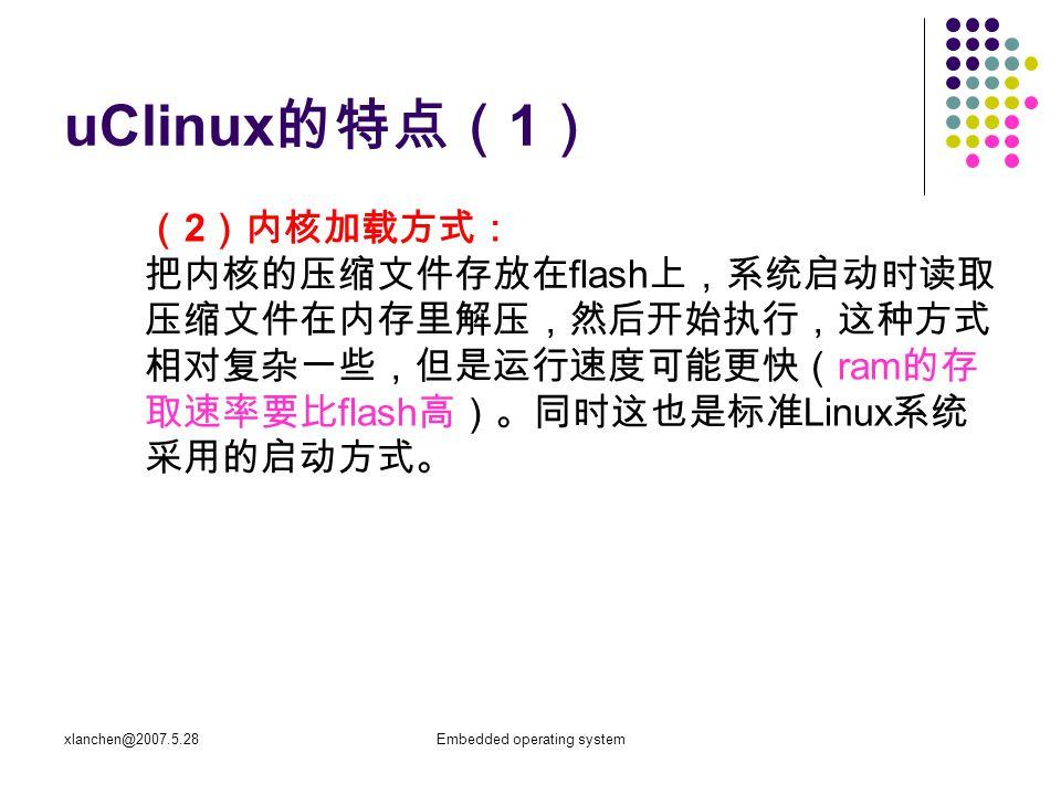xlanchen@2007.5.28Embedded operating system 1 、标准 Linux 的虚拟存储器技术 地址转换技术 标准 Linux 是针对有内存管理单元的处理器设计的。 在这种处理器上,虚拟地址被送到内存管理单元 ( MMU ),把虚拟地址映射为物理地址。 每个任务具有不同的虚拟  物理地址转换映射,可 以支持不同任务之间的保护。 每个任务中都定义有一个地址转换表,用于将其虚拟地 址空间映射到物理内存的一个部分