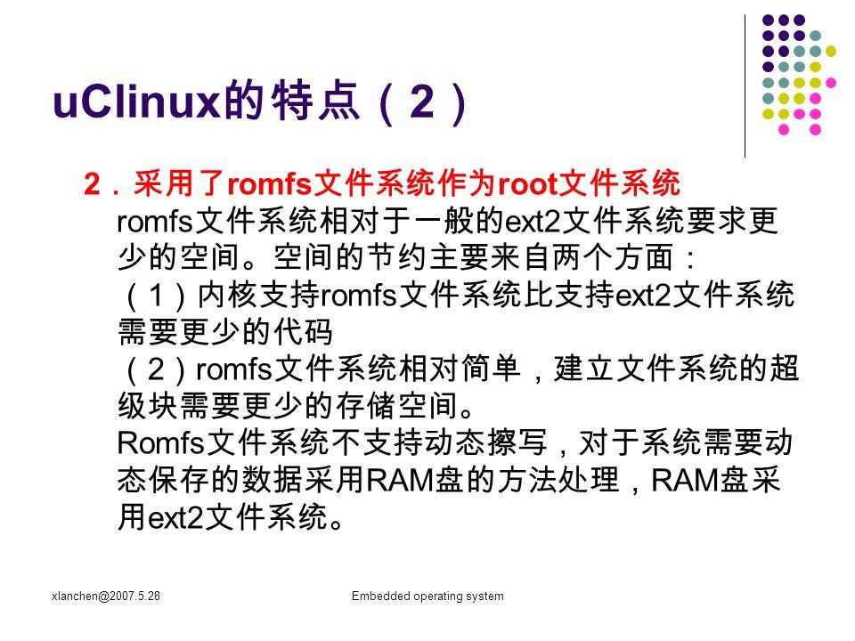 xlanchen@2007.5.28Embedded operating system uClinux 的特点( 2 ) 2 .采用了 romfs 文件系统作为 root 文件系统 romfs 文件系统相对于一般的 ext2 文件系统要求更 少的空间。空间的节约主要来自两个方面: ( 1 )内核支持 romfs 文件系统比支持 ext2 文件系统 需要更少的代码 ( 2 ) romfs 文件系统相对简单,建立文件系统的超 级块需要更少的存储空间。 Romfs 文件系统不支持动态擦写,对于系统需要动 态保存的数据采用 RAM 盘的方法处理, RAM 盘采 用 ext2 文件系统。