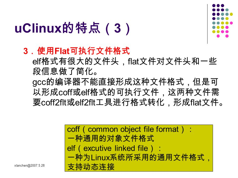 xlanchen@2007.5.28Embedded operating system uClinux 的特点( 3 ) 3 .使用 Flat 可执行文件格式 elf 格式有很大的文件头, flat 文件对文件头和一些 段信息做了简化。 gcc 的编译器不能直接形成这种文件格式,但是可 以形成 coff 或 elf 格式的可执行文件,这两种文件需 要 coff2flt 或 elf2flt 工具进行格式转化,形成 flat 文件。 coff ( common object file format ): 一种通用的对象文件格式 elf ( excutive linked file ): 一种为 Linux 系统所采用的通用文件格式, 支持动态连接