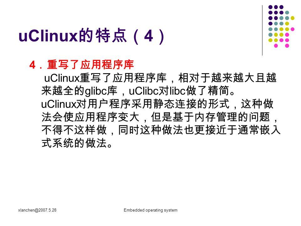 xlanchen@2007.5.28Embedded operating system 1 、标准 Linux 的虚拟存储器技术 实现虚存系统的代价 ( 1 )地址转换表和其他内存管理相关的数据结构, 占用系统中的内存。 ( 2 )地址转换增加了每一条指令的执行时间,而对 于有额外内存操作的指令会更严重。 ( 3 )当进程访问不在内存的页面时,系统发生缺页 失效。系统处理失效极耗时间。
