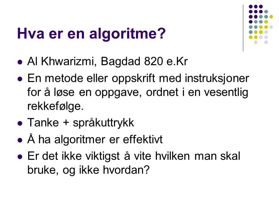 Hva er en algoritme? Al Khwarizmi, Bagdad 820 e.Kr En metode eller oppskrift med instruksjoner for å løse en oppgave, ordnet i en vesentlig rekkefølge