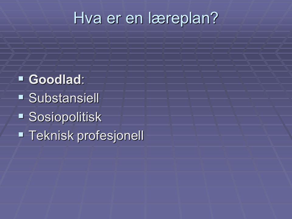 Hva er en læreplan?  Goodlad:  Substansiell  Sosiopolitisk  Teknisk profesjonell
