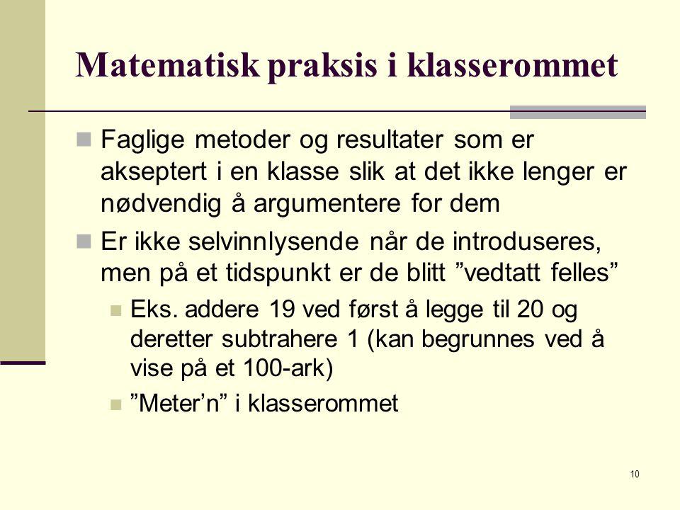 10 Matematisk praksis i klasserommet Faglige metoder og resultater som er akseptert i en klasse slik at det ikke lenger er nødvendig å argumentere for dem Er ikke selvinnlysende når de introduseres, men på et tidspunkt er de blitt vedtatt felles Eks.