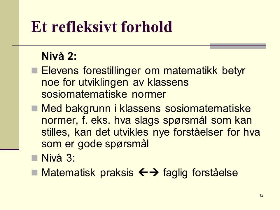 12 Et refleksivt forhold Nivå 2: Elevens forestillinger om matematikk betyr noe for utviklingen av klassens sosiomatematiske normer Med bakgrunn i klassens sosiomatematiske normer, f.
