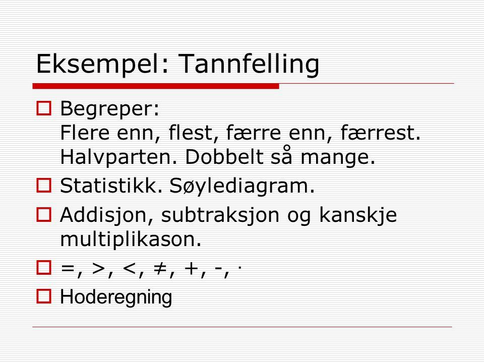 Eksempel: Tannfelling  Begreper: Flere enn, flest, færre enn, færrest. Halvparten. Dobbelt så mange.  Statistikk. Søylediagram.  Addisjon, subtraks