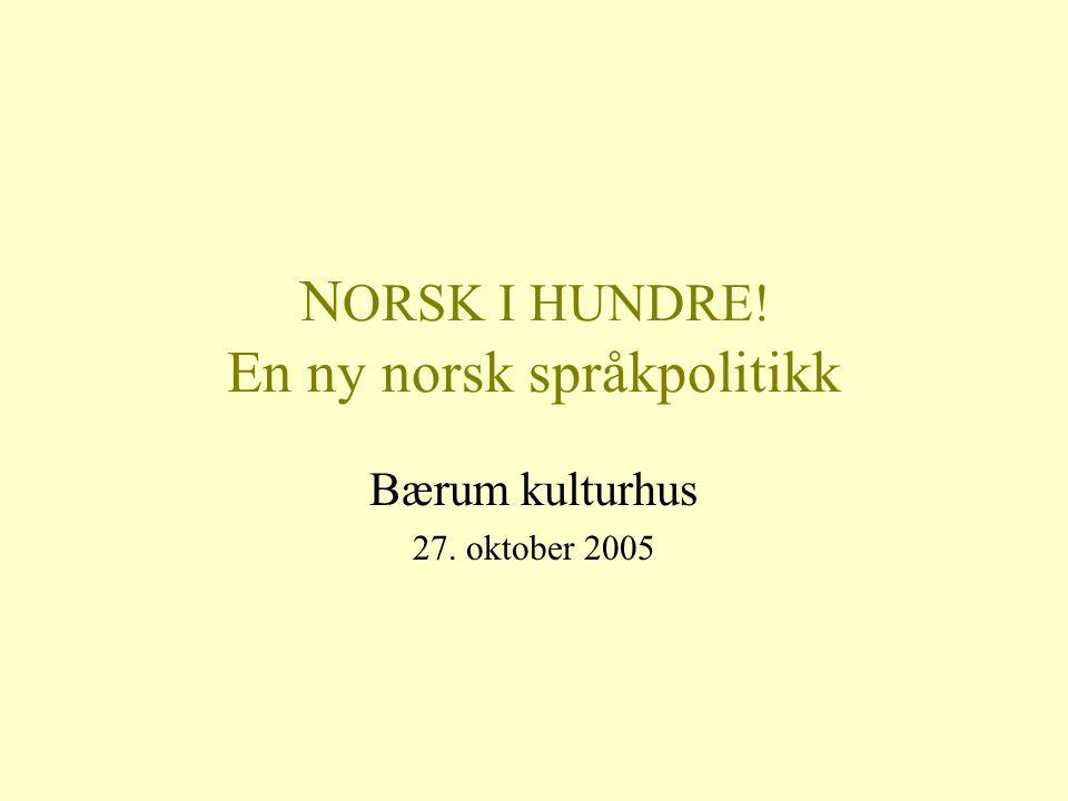 N ORSK I HUNDRE! En ny norsk språkpolitikk Bærum kulturhus 27. oktober 2005