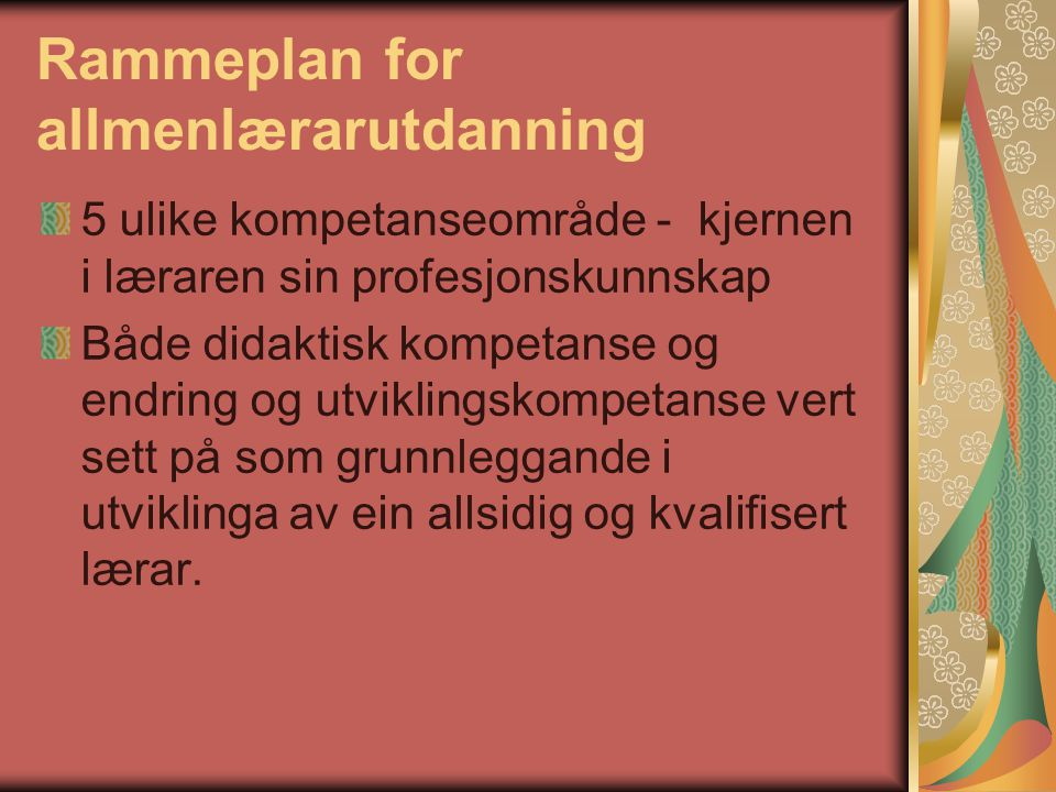 Rammeplan for allmenlærarutdanning 5 ulike kompetanseområde - kjernen i læraren sin profesjonskunnskap Både didaktisk kompetanse og endring og utviklingskompetanse vert sett på som grunnleggande i utviklinga av ein allsidig og kvalifisert lærar.