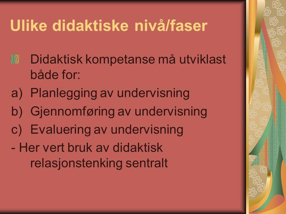 Ulike didaktiske nivå/faser Didaktisk kompetanse må utviklast både for: a)Planlegging av undervisning b)Gjennomføring av undervisning c)Evaluering av undervisning - Her vert bruk av didaktisk relasjonstenking sentralt