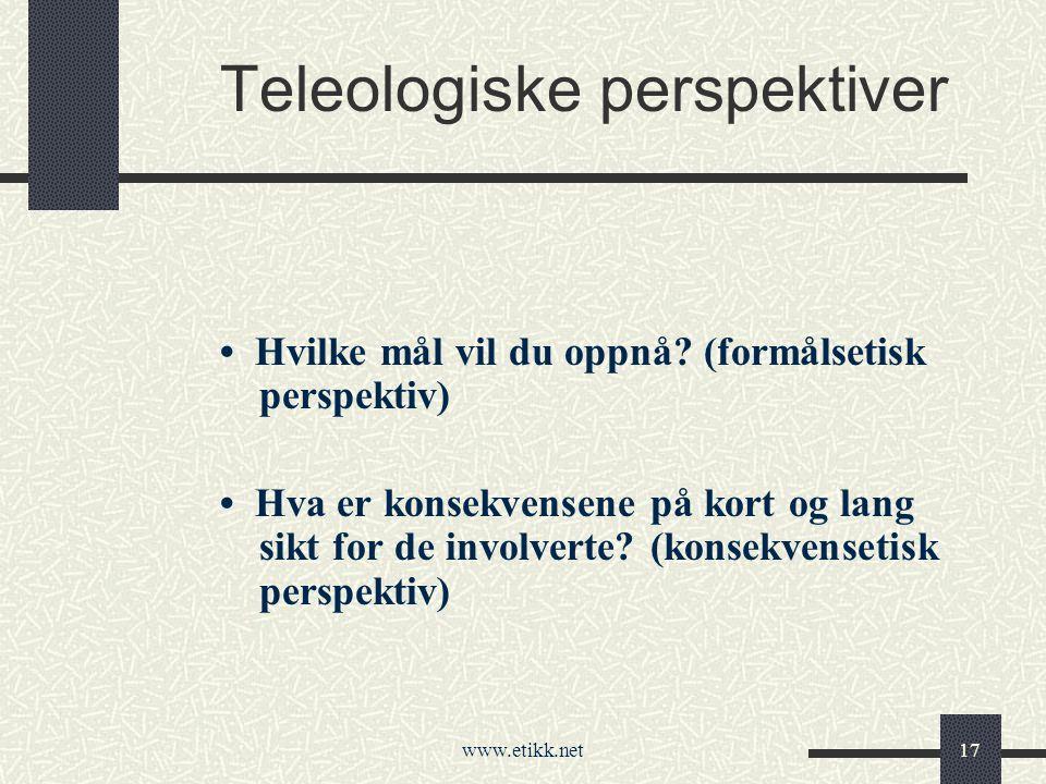 www.etikk.net17 Teleologiske perspektiver Hvilke mål vil du oppnå.