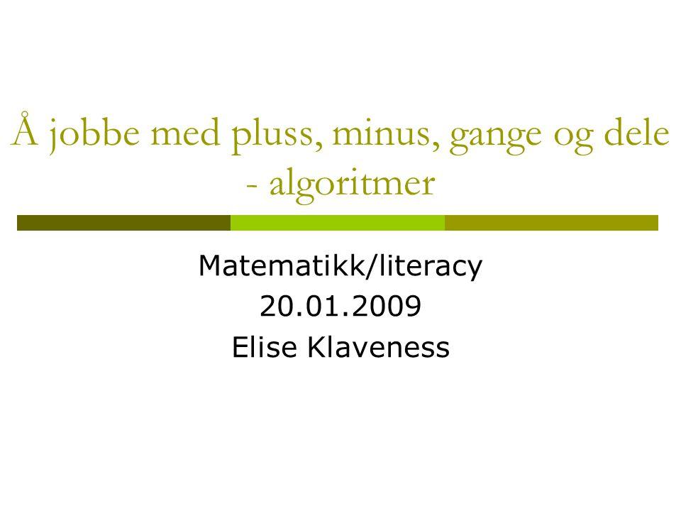 Å jobbe med pluss, minus, gange og dele - algoritmer Matematikk/literacy 20.01.2009 Elise Klaveness