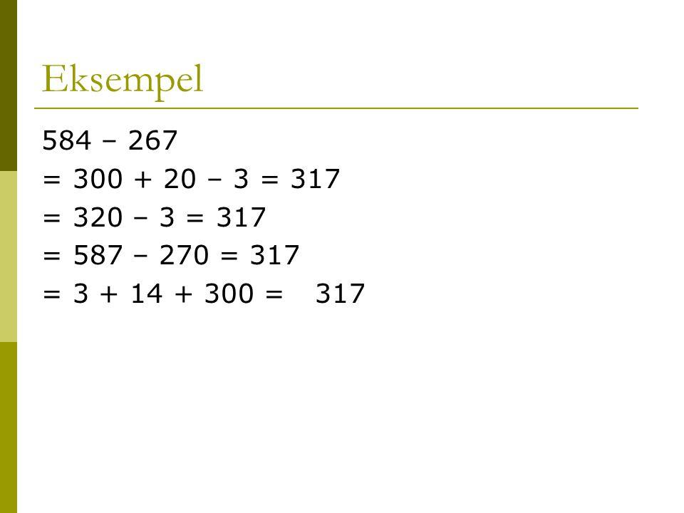 Eksempel 584 – 267 = 300 + 20 – 3 = 317 = 320 – 3 = 317 = 587 – 270 = 317 = 3 + 14 + 300 =317