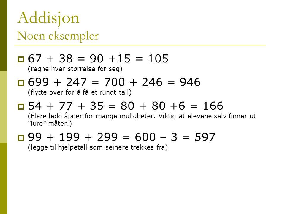Addisjon Noen eksempler  67 + 38 = 90 +15 = 105 (regne hver størrelse for seg)  699 + 247 = 700 + 246 = 946 (flytte over for å få et rundt tall)  54 + 77 + 35 = 80 + 80 +6 = 166 (Flere ledd åpner for mange muligheter.