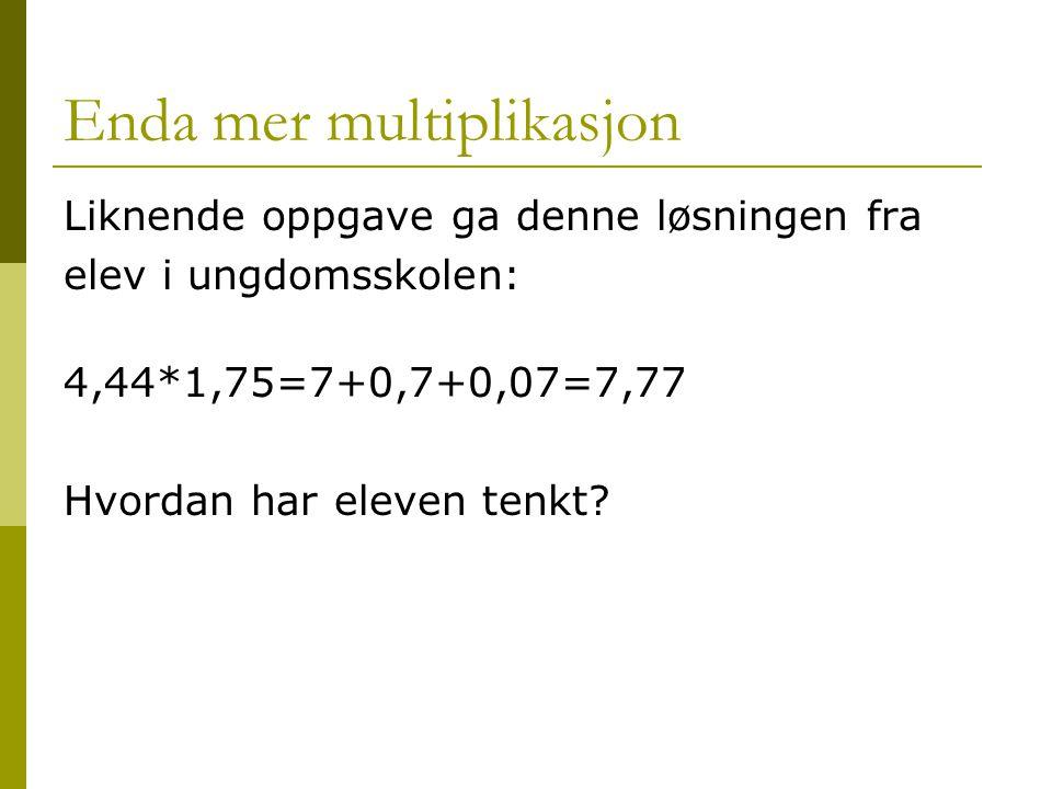 Enda mer multiplikasjon Liknende oppgave ga denne løsningen fra elev i ungdomsskolen: 4,44*1,75=7+0,7+0,07=7,77 Hvordan har eleven tenkt?