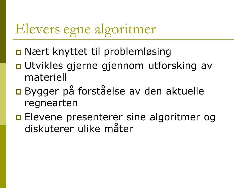 Elevers egne algoritmer  Nært knyttet til problemløsing  Utvikles gjerne gjennom utforsking av materiell  Bygger på forståelse av den aktuelle regnearten  Elevene presenterer sine algoritmer og diskuterer ulike måter