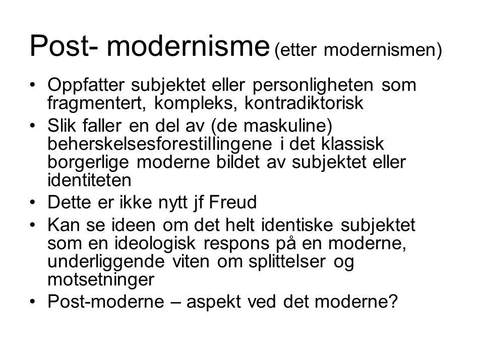 Post- modernisme (etter modernismen) Oppfatter subjektet eller personligheten som fragmentert, kompleks, kontradiktorisk Slik faller en del av (de mas