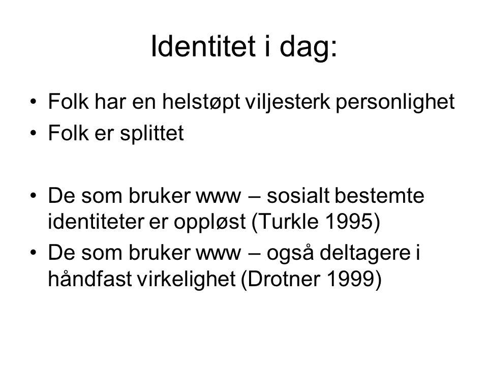 Identitet i dag: Folk har en helstøpt viljesterk personlighet Folk er splittet De som bruker www – sosialt bestemte identiteter er oppløst (Turkle 199