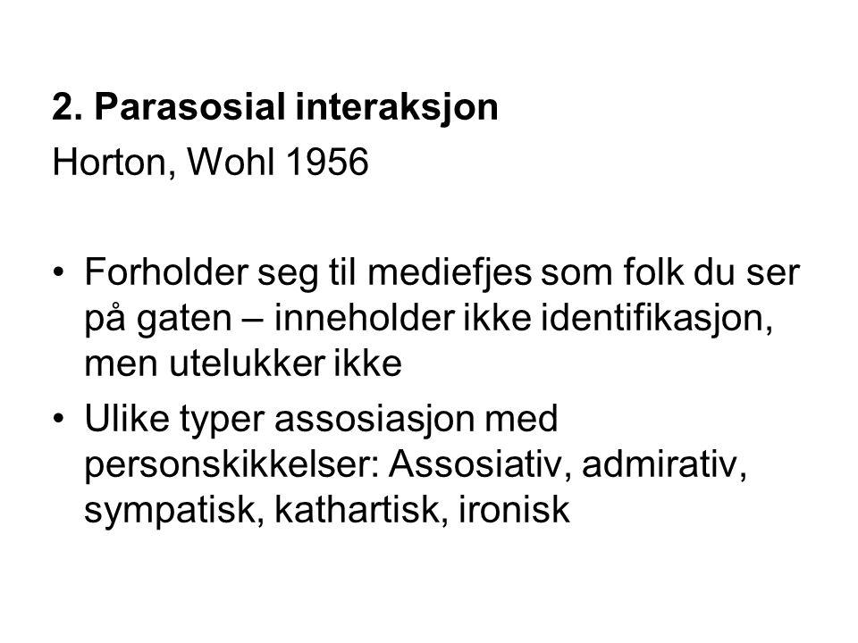 2. Parasosial interaksjon Horton, Wohl 1956 Forholder seg til mediefjes som folk du ser på gaten – inneholder ikke identifikasjon, men utelukker ikke