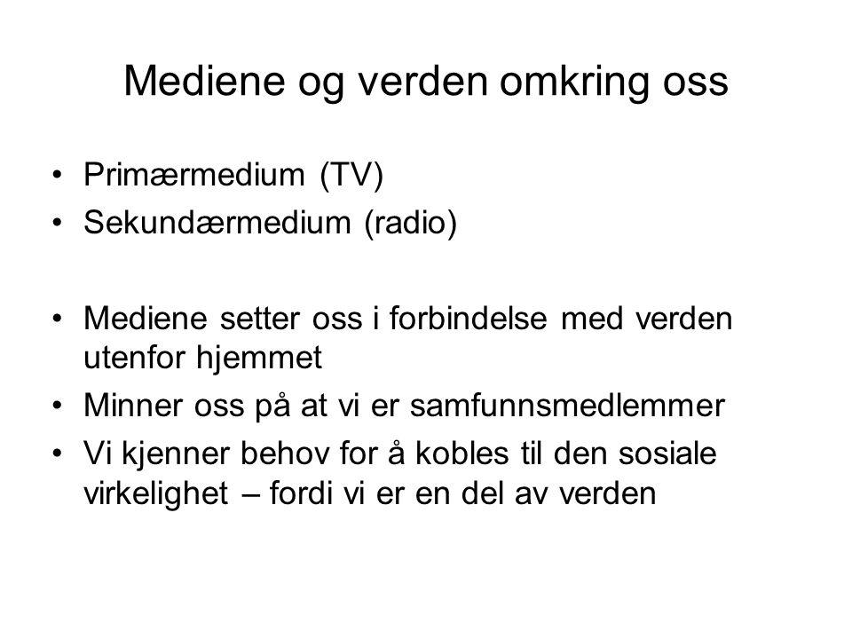 Mediene og verden omkring oss Primærmedium (TV) Sekundærmedium (radio) Mediene setter oss i forbindelse med verden utenfor hjemmet Minner oss på at vi