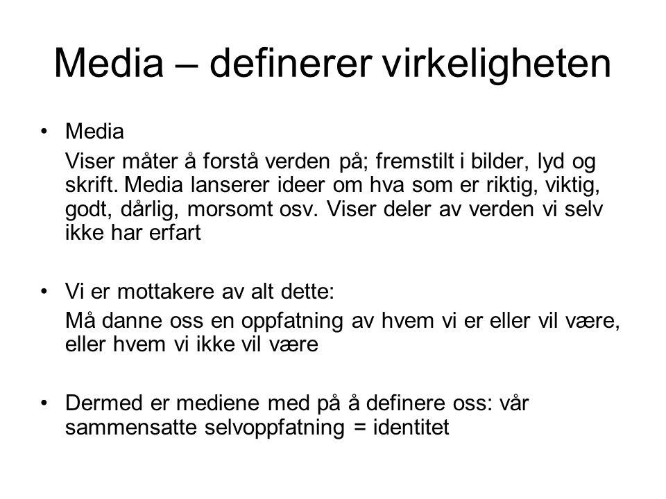 Media – definerer virkeligheten Media Viser måter å forstå verden på; fremstilt i bilder, lyd og skrift. Media lanserer ideer om hva som er riktig, vi