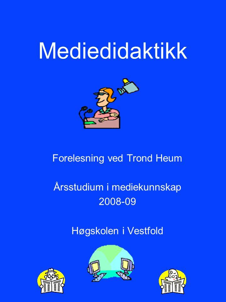 Mediedidaktikk Forelesning ved Trond Heum Årsstudium i mediekunnskap 2008-09 Høgskolen i Vestfold