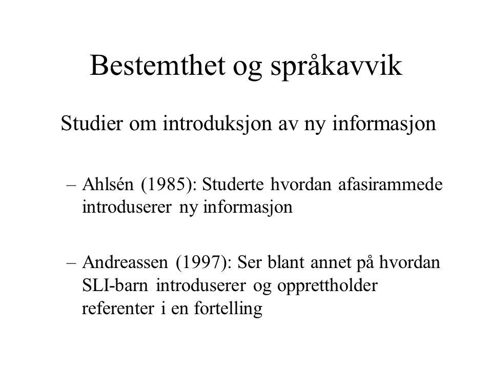 Bestemthet og språkavvik Studier om introduksjon av ny informasjon –Ahlsén (1985): Studerte hvordan afasirammede introduserer ny informasjon –Andreass