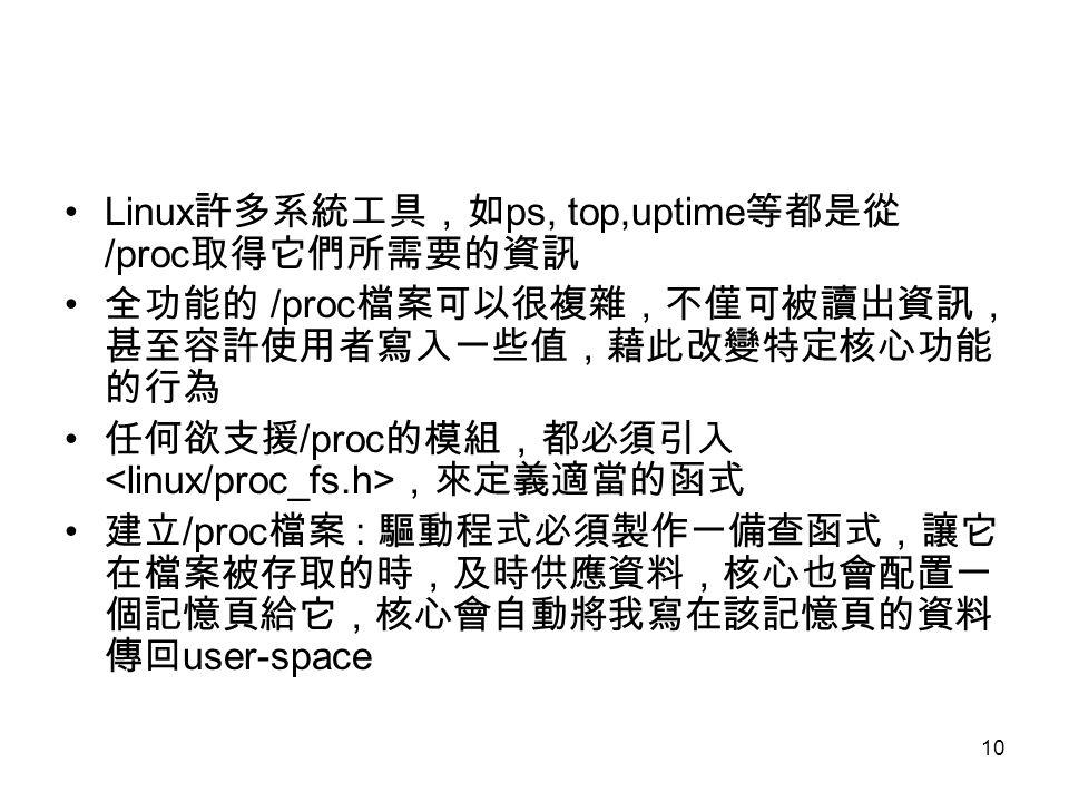 10 Linux 許多系統工具,如 ps, top,uptime 等都是從 /proc 取得它們所需要的資訊 全功能的 /proc 檔案可以很複雜,不僅可被讀出資訊, 甚至容許使用者寫入一些值,藉此改變特定核心功能 的行為 任何欲支援 /proc 的模組,都必須引入 ,來定義適當的函式 建立 /proc 檔案 : 驅動程式必須製作一備查函式,讓它 在檔案被存取的時,及時供應資料,核心也會配置一 個記憶頁給它,核心會自動將我寫在該記憶頁的資料 傳回 user-space