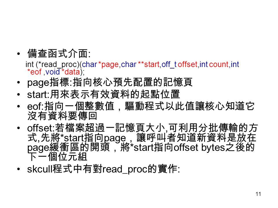 11 備查函式介面 : int (*read_proc)(char *page,char **start,off_t offset,int count,int *eof,void *data); page 指標 : 指向核心預先配置的記憶頁 start: 用來表示有效資料的起點位置 eof: 指向一個整數值,驅動程式以此值讓核心知道它 沒有資料要傳回 offset: 若檔案超過一記憶頁大小, 可利用分批傳輸的方 式, 先將 *start 指向 page ,讓呼叫者知道新資料是放在 page 緩衝區的開頭,將 *start 指向 offset bytes 之後的 下一個位元組 skcull 程式中有對 read_proc 的實作 :