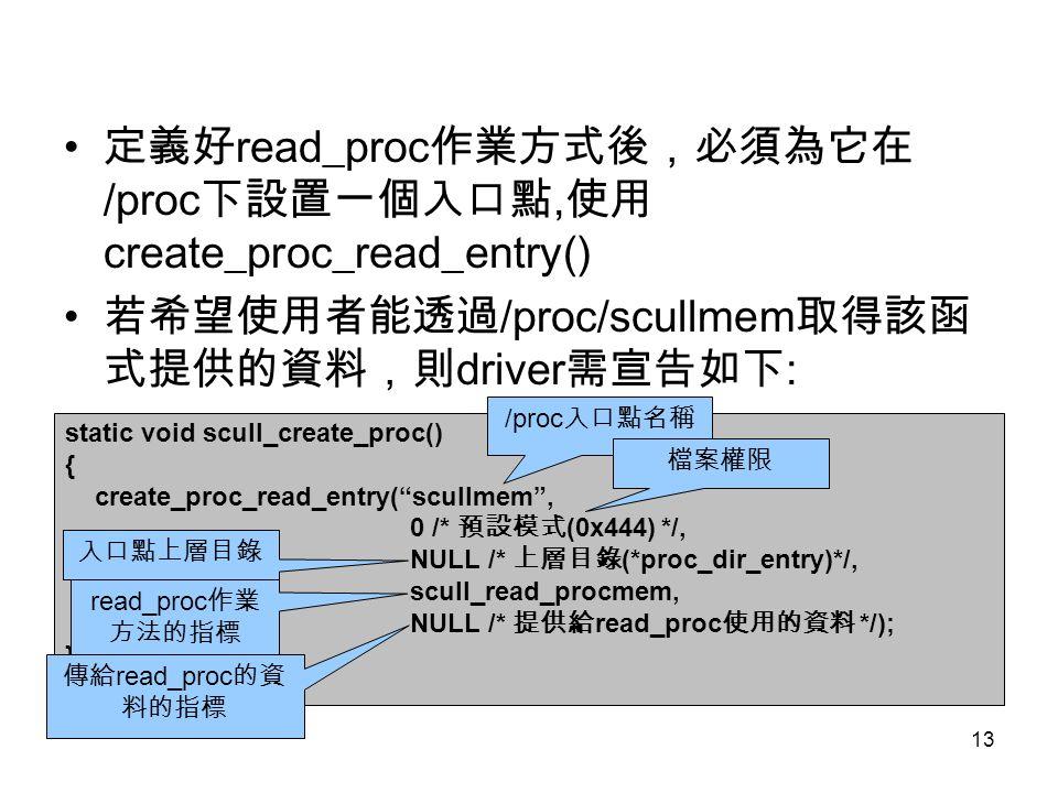 13 定義好 read_proc 作業方式後,必須為它在 /proc 下設置一個入口點, 使用 create_proc_read_entry() 若希望使用者能透過 /proc/scullmem 取得該函 式提供的資料,則 driver 需宣告如下 : static void scull_create_proc() { create_proc_read_entry( scullmem , 0 /* 預設模式 (0x444) */, NULL /* 上層目錄 (*proc_dir_entry)*/, scull_read_procmem, NULL /* 提供給 read_proc 使用的資料 */); } /proc 入口點名稱 檔案權限 入口點上層目錄 read_proc 作業 方法的指標 傳給 read_proc 的資 料的指標