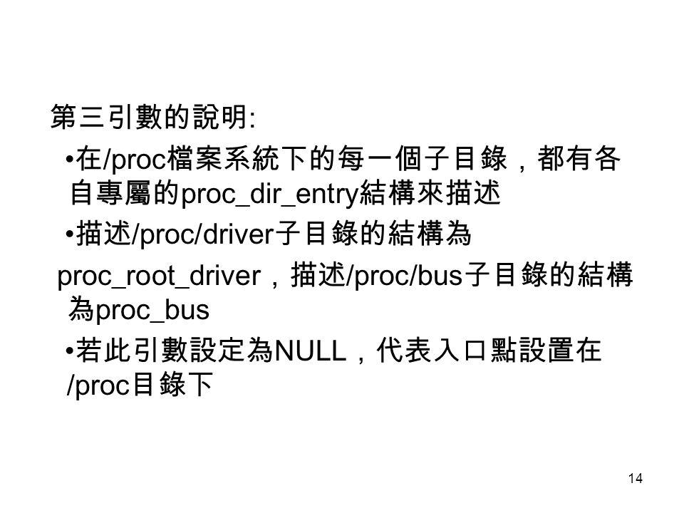 14 第三引數的說明 : 在 /proc 檔案系統下的每一個子目錄,都有各 自專屬的 proc_dir_entry 結構來描述 描述 /proc/driver 子目錄的結構為 proc_root_driver ,描述 /proc/bus 子目錄的結構 為 proc_bus 若此引數設定為 NULL ,代表入口點設置在 /proc 目錄下
