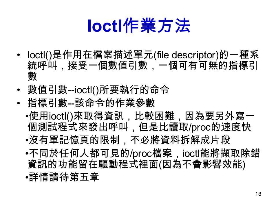 18 Ioctl 作業方法 Ioctl() 是作用在檔案描述單元 (file descriptor) 的一種系 統呼叫,接受一個數值引數,一個可有可無的指標引 數 數值引數 --ioctl() 所要執行的命令 指標引數 -- 該命令的作業參數 使用 ioctl() 來取得資訊,比較困難,因為要另外寫一 個測試程式來發出呼叫,但是比讀取 /proc 的速度快 沒有單記憶頁的限制,不必將資料拆解成片段 不同於任何人都可見的 /proc 檔案, ioctl 能將擷取除錯 資訊的功能留在驅動程式裡面 ( 因為不會影響效能 ) 詳情請待第五章