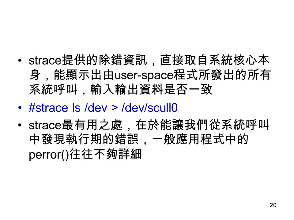 20 strace 提供的除錯資訊,直接取自系統核心本 身,能顯示出由 user-space 程式所發出的所有 系統呼叫,輸入輸出資料是否一致 #strace ls /dev > /dev/scull0 strace 最有用之處,在於能讓我們從系統呼叫 中發現執行期的錯誤,一般應用程式中的 perror() 往往不夠詳細
