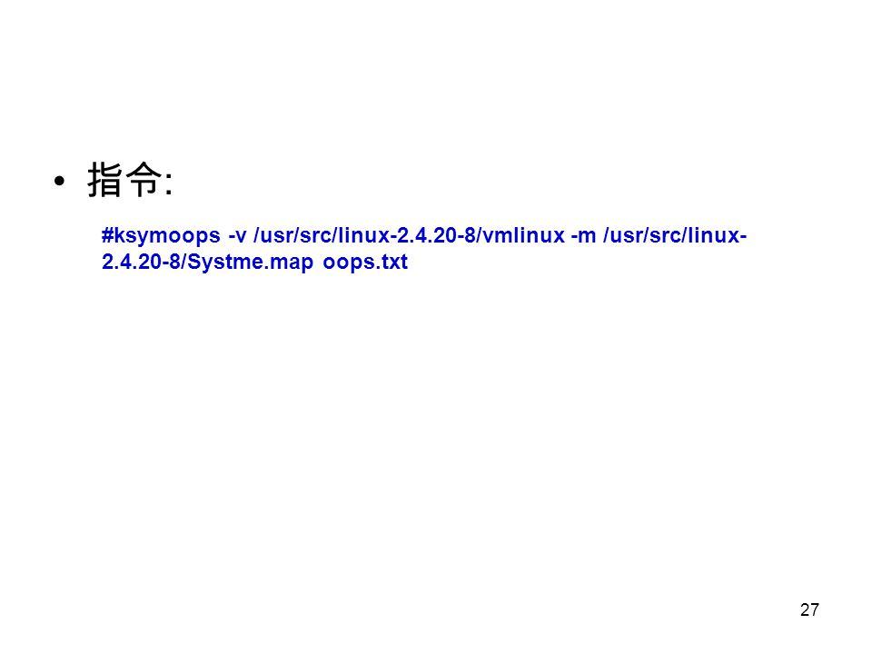 27 指令 : #ksymoops -v /usr/src/linux-2.4.20-8/vmlinux -m /usr/src/linux- 2.4.20-8/Systme.map oops.txt