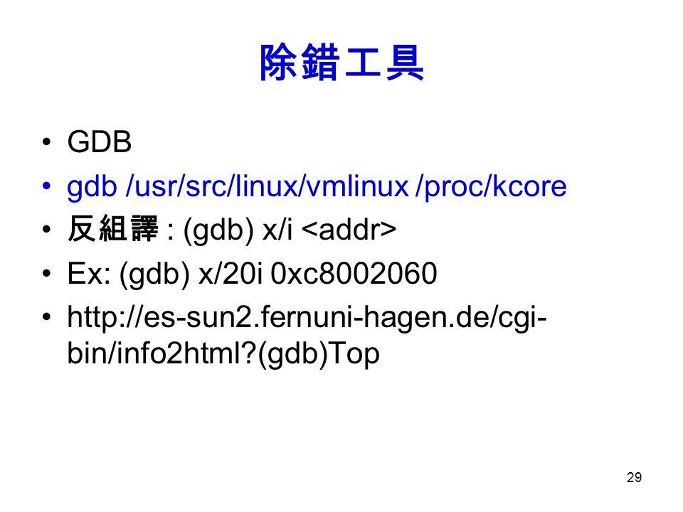 29 除錯工具 GDB gdb /usr/src/linux/vmlinux /proc/kcore 反組譯 : (gdb) x/i Ex: (gdb) x/20i 0xc8002060 http://es-sun2.fernuni-hagen.de/cgi- bin/info2html?(gdb)Top