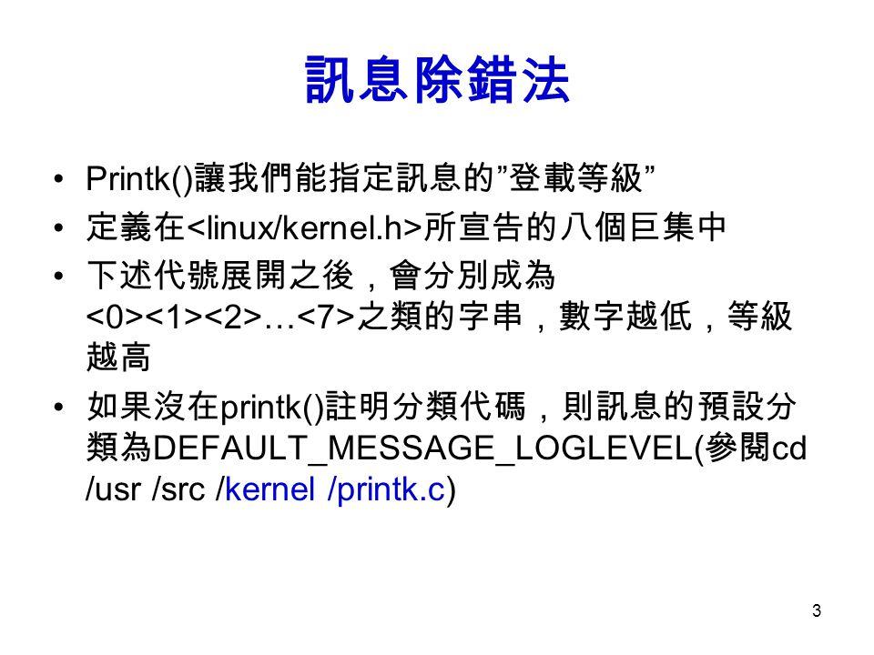 3 訊息除錯法 Printk() 讓我們能指定訊息的 登載等級 定義在 所宣告的八個巨集中 下述代號展開之後,會分別成為 … 之類的字串,數字越低,等級 越高 如果沒在 printk() 註明分類代碼,則訊息的預設分 類為 DEFAULT_MESSAGE_LOGLEVEL( 參閱 cd /usr /src /kernel /printk.c)